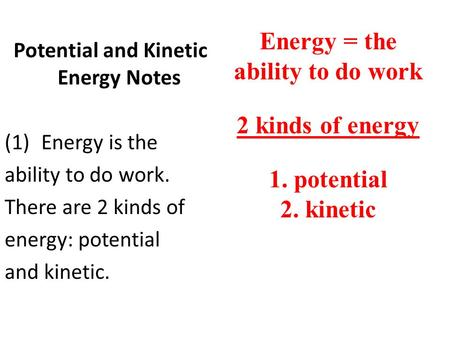 Potential and Kinetic Energy Notes (1)Energy is the ability to do work. There are 2 kinds of energy: potential and kinetic. Energy = the ability to do.