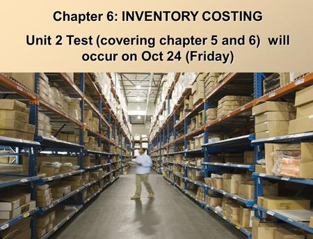Chapter 6: INVENTORY COSTING Unit 2 Test (covering chapter 5 and 6) will occur on Oct 24 (Friday)