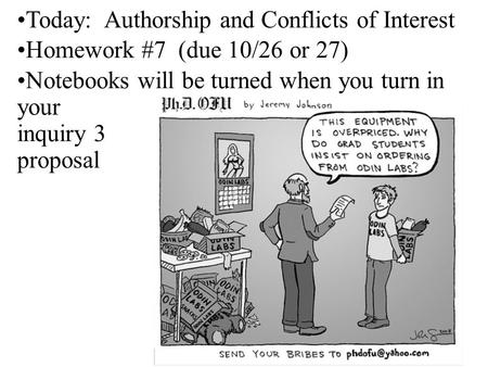 Today: Authorship and Conflicts of Interest Homework #7 (due 10/26 or 27) Notebooks will be turned when you turn in your inquiry 3 proposal.