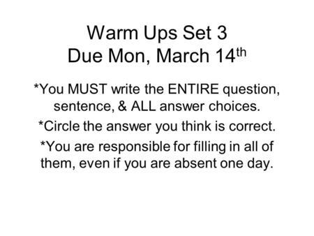 Warm Ups Set 3 Due Mon, March 14 th *You MUST write the ENTIRE question, sentence, & ALL answer choices. *Circle the answer you think is correct. *You.