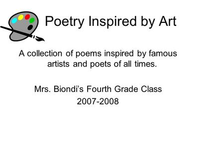 Poetry Inspired by Art A collection of poems inspired by famous artists and poets of all times. Mrs. Biondi's Fourth Grade Class 2007-2008.