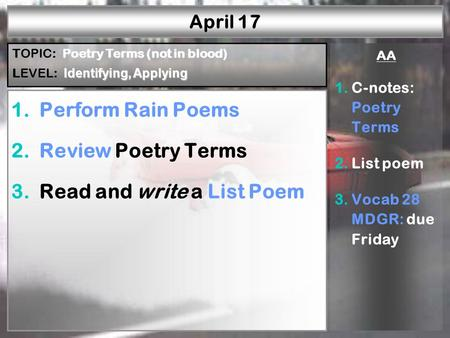 April 17 1.Perform Rain Poems 2.Review Poetry Terms 3.Read and write a List Poem AA 1.C-notes: Poetry Terms 2.List poem 3.Vocab 28 MDGR: due Friday Poetry.