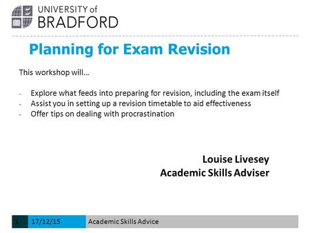 Planning for Exam Revision Louise Livesey Academic Skills Adviser This workshop will… − Explore what feeds into preparing for revision, including the exam.
