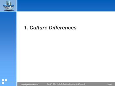 Page 1 Shopping Behavior Module David F. Miller Center for Retailing Education and Research 1. Culture Differences.