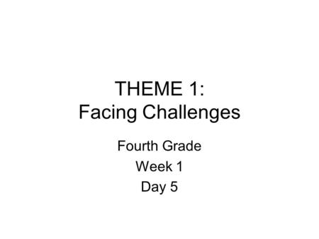 THEME 1: Facing Challenges Fourth Grade Week 1 Day 5.