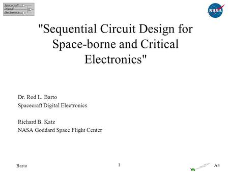 A4 1 Barto Sequential Circuit Design for Space-borne and Critical Electronics Dr. Rod L. Barto Spacecraft Digital Electronics Richard B. Katz NASA Goddard.