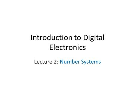 Introduction to Digital Electronics Lecture 2: Number Systems.