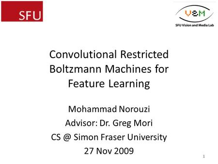 Convolutional Restricted Boltzmann Machines for Feature Learning Mohammad Norouzi Advisor: Dr. Greg Mori Simon Fraser University 27 Nov 2009 1.