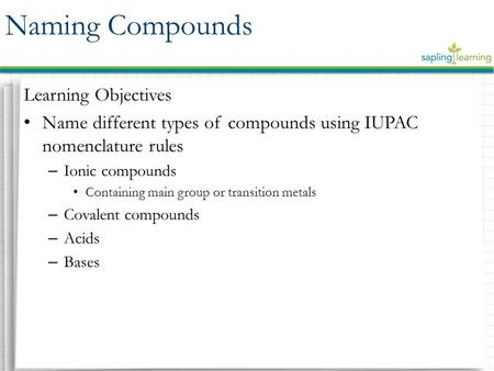 Learning Objectives Name different types of compounds using IUPAC nomenclature rules – Ionic compounds Containing main group or transition metals – Covalent.