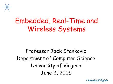 Embedded, Real-Time and Wireless Systems Professor Jack Stankovic Department of Computer Science University of Virginia June 2, 2005.