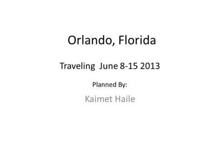 Orlando, Florida Kaimet Haile Traveling June 8-15 2013 Planned By: