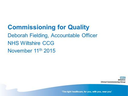 'The right healthcare, for you, with you, near you' Commissioning for Quality Deborah Fielding, Accountable Officer NHS Wiltshire CCG November 11 th 2015.