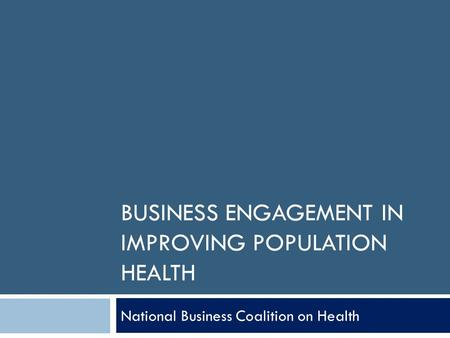 BUSINESS ENGAGEMENT IN IMPROVING POPULATION HEALTH National Business Coalition on Health.
