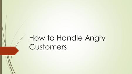 How to Handle Angry Customers. Understand The Complaint  Remain calm  Adjust your mindset  Don't fight back.