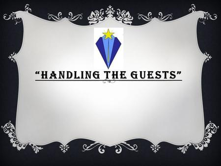 """HANDLING THE GUESTS"". HANDLING THE GUESTS APPROPRIATELY IS ESSENTIAL. WE HAVE TO WELCOME AND GREET PEOPLE NICELY AND ASSIST THEM TO GET WHAT THEY WANT."