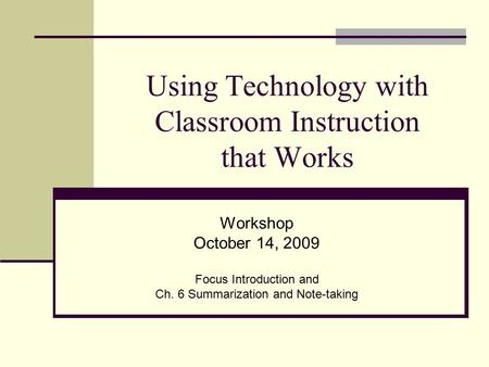 Using Technology with Classroom Instruction that Works Workshop October 14, 2009 Focus Introduction and Ch. 6 Summarization and Note-taking.