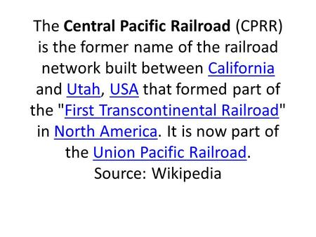 The Central Pacific Railroad (CPRR) is the former name of the railroad network built between California and Utah, USA that formed part of the First Transcontinental.