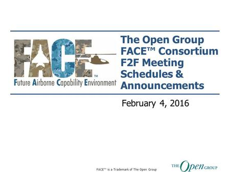 FACE™ is a Trademark of The Open Group The Open Group FACE™ Consortium F2F Meeting Schedules & Announcements February 4, 2016.