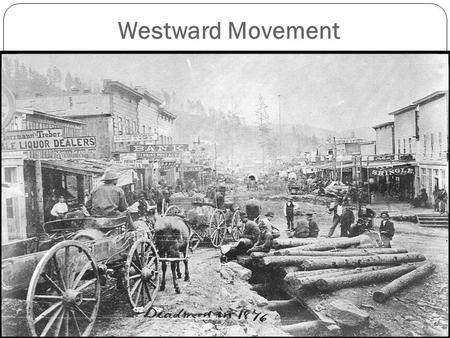 Westward Movement. Why did Americans moved West 1.Mining: California Gold Rush 1849, other areas experienced rushes like Silver in Nevada. Mining was.