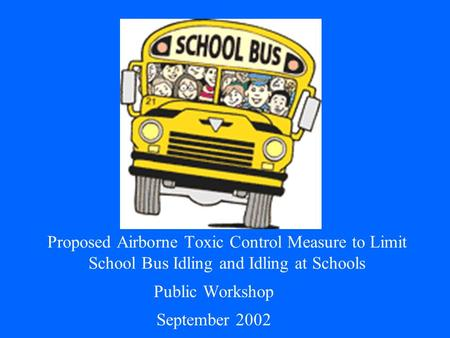 Proposed Airborne Toxic Control Measure to Limit School Bus Idling and Idling at Schools Public Workshop September 2002.