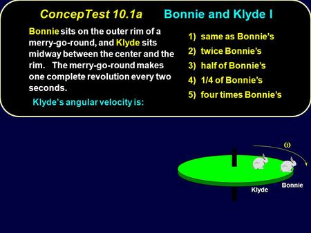 ConcepTest 10.1aBonnie and Klyde I Bonnie Klyde Bonnie sits on the outer rim of a merry-go-round, and Klyde sits midway between the center and the rim.