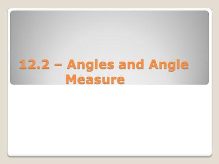 12.2 – Angles and Angle Measure. Standard Position – when the vertex of the angle is at the origin and one ray is on the positive x-axis. Initial Side.