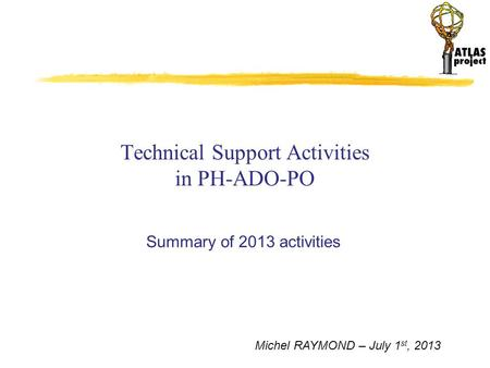 Michel RAYMOND – July 1 st, 2013 Technical Support Activities in PH-ADO-PO Summary of 2013 activities.