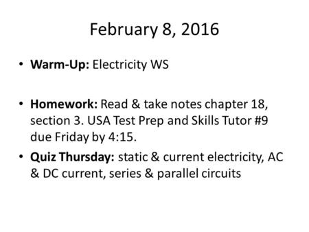 February 8, 2016 Warm-Up: Electricity WS Homework: Read & take notes chapter 18, section 3. USA Test Prep and Skills Tutor #9 due Friday by 4:15. Quiz.