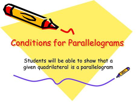 Conditions for Parallelograms Students will be able to show that a given quadrilateral is a parallelogram.