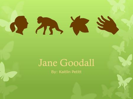 Jane Goodall By: Kaitlin Petitt. Early Life Jane's Family  Jane was born on April 3, 1934 in London, England  Raised in Bournemouth with her sister,