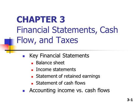 3-1 CHAPTER 3 Financial Statements, Cash Flow, and Taxes Key Financial Statements Balance sheet Income statements Statement of retained earnings Statement.