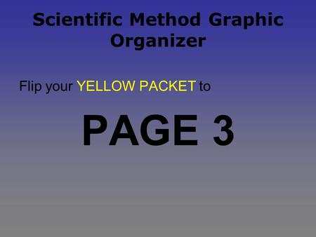 Scientific Method Graphic Organizer Flip your YELLOW PACKET to PAGE 3.