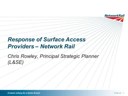 /18-Feb-161 Response of Surface Access Providers – Network Rail Chris Rowley, Principal Strategic Planner (L&SE)