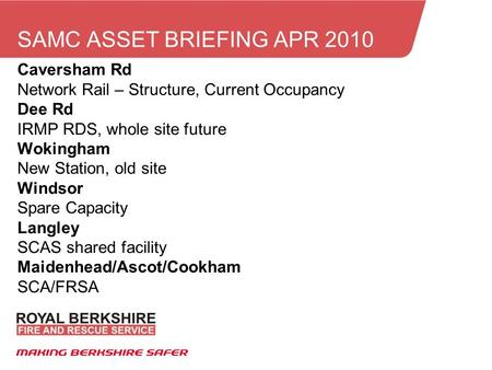 SAMC ASSET BRIEFING APR 2010 Caversham Rd Network Rail – Structure, Current Occupancy Dee Rd IRMP RDS, whole site future Wokingham New Station, old site.