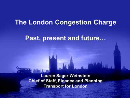 The London Congestion Charge Past, present and future… Lauren Sager Weinstein Chief of Staff, Finance and Planning Transport for London.