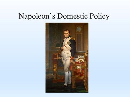 Napoleon's Domestic Policy. Legacy While some people remember Napoleon for his conquests, many regard his domestic policy as his greatest legacy to France.