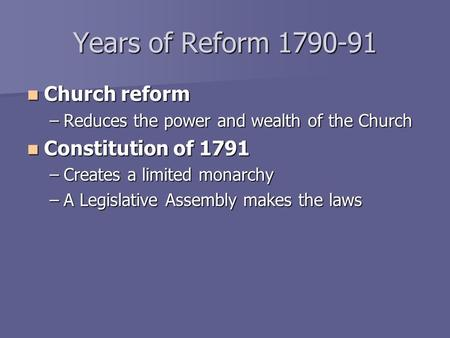 Years of Reform 1790-91 Church reform Church reform –Reduces the power and wealth of the Church Constitution of 1791 Constitution of 1791 –Creates a limited.