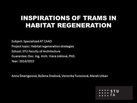INSPIRATIONS OF TRAMS IN HABITAT REGENERATION Subject: Specialized AT CAAD Project topic: Habitat regeneration strategies School: STU Faculty of Architecture.