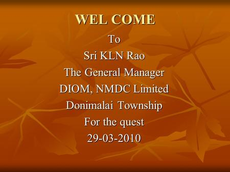 WEL COME To Sri KLN Rao The General Manager DIOM, NMDC Limited Donimalai Township For the quest 29-03-2010.