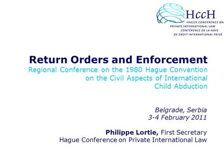 Return Orders and Enforcement Regional Conference on the 1980 Hague Convention on the Civil Aspects of International Child Abduction Belgrade, Serbia 3-4.