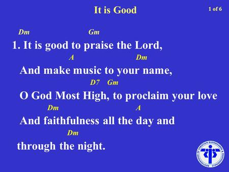 It is Good Dm Gm 1. It is good to praise the Lord, A Dm And make music to your name, D7 Gm O God Most High, to proclaim your love Dm A And faithfulness.