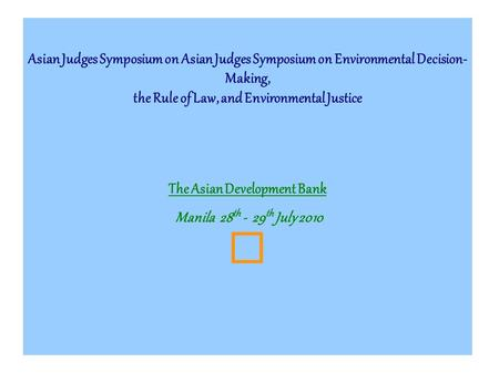 Asian Judges Symposium on Asian Judges Symposium on Environmental Decision- Making, the Rule of Law, and Environmental Justice The Asian Development Bank.