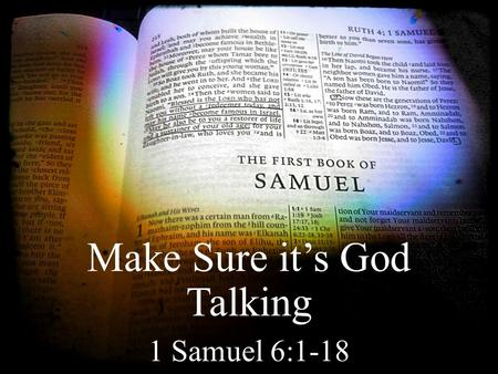 Make Sure it's God Talking 1 Samuel 6:1-18. God can speak to us through circumstances The Philistines recognize that YHWH is at work.
