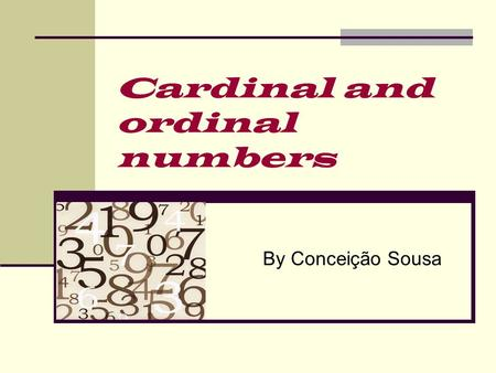 Cardinal and ordinal numbers By Conceição Sousa. Cardinal numbers 0OH ZERO 1ONE 2TWO 3THREE 4FOUR 5FIVE 6SIX 7SEVEN 8EIGHT 9NINE 10TEN 11ELEVEN 12TWELVE.
