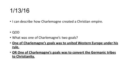 1/13/16 I can describe how Charlemagne created a Christian empire. QOD What was one of Charlemagne's two goals? One of Charlemagne's goals was to united.