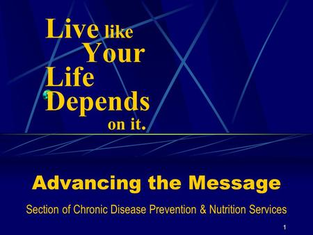 1 Live like Your Life Depends on it. Advancing the Message Section of Chronic Disease Prevention & Nutrition Services.