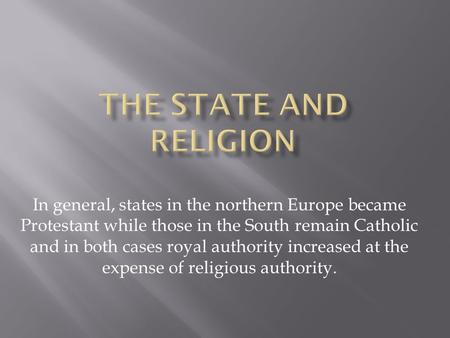 In general, states in the northern Europe became Protestant while those in the South remain Catholic and in both cases royal authority increased at the.