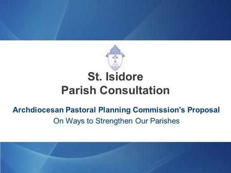 Archdiocesan Pastoral Planning Commission's Proposal On Ways to Strengthen Our Parishes St. Isidore Parish Consultation.