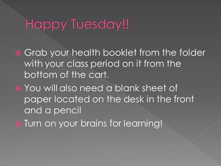  Grab your health booklet from the folder with your class period on it from the bottom of the cart.  You will also need a blank sheet of paper located.