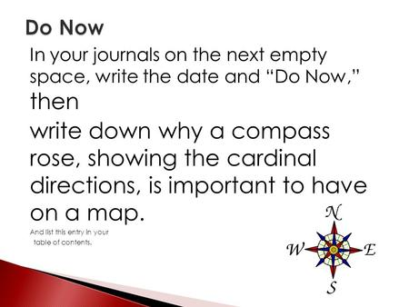 "In your journals on the next empty space, write the date and ""Do Now,"" then write down why a compass rose, showing the cardinal directions, is important."